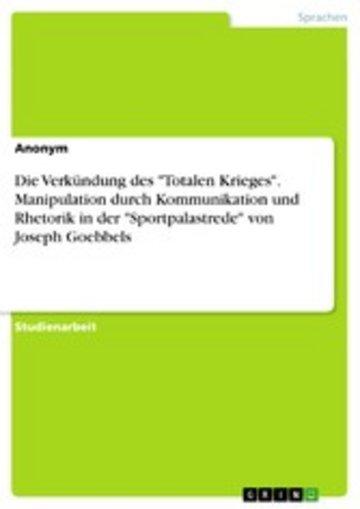eBook Die Verkündung des 'Totalen Krieges'. Manipulation durch Kommunikation und Rhetorik in der 'Sportpalastrede' von Joseph Goebbels Cover