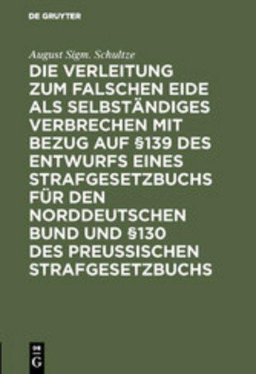 eBook Die Verleitung zum falschen Eide als selbständiges Verbrechen mit Bezug auf §139 des Entwurfs eines Strafgesetzbuchs für den Norddeutschen Bund und §130 des Preussischen Strafgesetzbuchs Cover