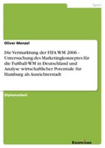 eBook Die Vermarktung der FIFA WM 2006 - Untersuchung des Marketingkonzeptes für die Fußball-WM in Deutschland und Analyse wirtschaftlicher Potentiale für Hamburg als Ausrichterstadt Cover