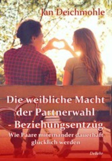 eBook Die weibliche Macht der Partnerwahl - Beziehungsentzug - Wie Paare miteinander dauerhaft glücklich werden Cover