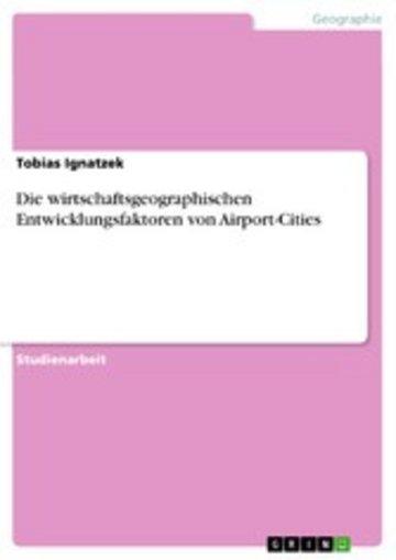 eBook Die wirtschaftsgeographischen Entwicklungsfaktoren von Airport-Cities Cover