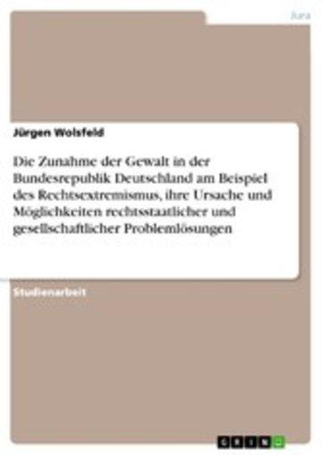eBook Die Zunahme der Gewalt in der Bundesrepublik Deutschland am Beispiel des Rechtsextremismus, ihre Ursache und Möglichkeiten rechtsstaatlicher und gesellschaftlicher Problemlösungen Cover