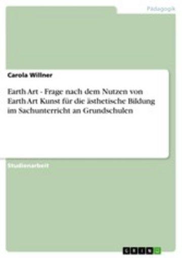 eBook Earth Art - Frage nach dem Nutzen von Earth Art Kunst für die ästhetische Bildung im Sachunterricht an Grundschulen Cover