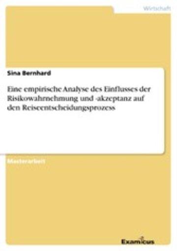 eBook Eine empirische Analyse des Einflusses der Risikowahrnehmung und -akzeptanz auf den Reiseentscheidungsprozess Cover