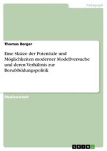 eBook Eine Skizze der Potentiale und Möglichkeiten moderner Modellversuche und deren Verhältnis zur Berufsbildungspolitik Cover