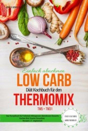 eBook Einfach abnehmen Low Carb Diät Kochbuch für den Thermomix TM5 + TM31 Essen fast ohne Kohlenhydrate Das Rezeptbuch für Frühstück Mittagessen Abendessen Desserts Kuchen Brot Snacks Smoothies Rezepte z.T. vegetarisch Cover