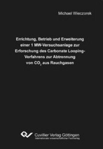 eBook Errichtung, Betrieb und Erweiterung einer 1 MW-Versuchsanlage zur Erforschung des Carbonate Looping-Verfahrens zur Abtrennung von CO2 aus Rauchgasen Cover