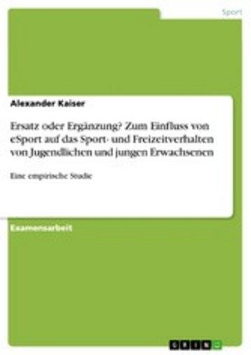 eBook Ersatz oder Ergänzung? Zum Einfluss von eSport auf das Sport- und Freizeitverhalten von Jugendlichen und jungen Erwachsenen Cover