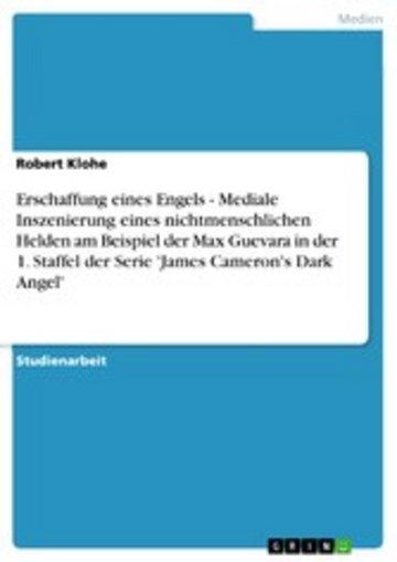 eBook Erschaffung eines Engels - Mediale Inszenierung eines nichtmenschlichen Helden am Beispiel der Max Guevara in der 1. Staffel der Serie 'James Cameron's Dark Angel' Cover