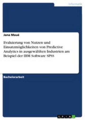 eBook Evaluierung von Nutzen und Einsatzmöglichkeiten von Predictive Analytics in ausgewählten Industrien am Beispiel der IBM Software SPSS Cover