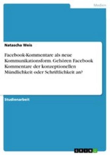 eBook Facebook-Kommentare als neue Kommunikationsform. Gehören Facebook Kommentare der konzeptionellen Mündlichkeit oder Schriftlichkeit an? Cover