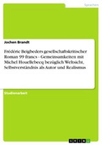 eBook Frédéric Beigbeders gesellschaftskritischer Roman 99 francs - Gemeinsamkeiten mit Michel Houellebecq bezüglich Weltsicht, Selbstverständnis als Autor und Realismus Cover