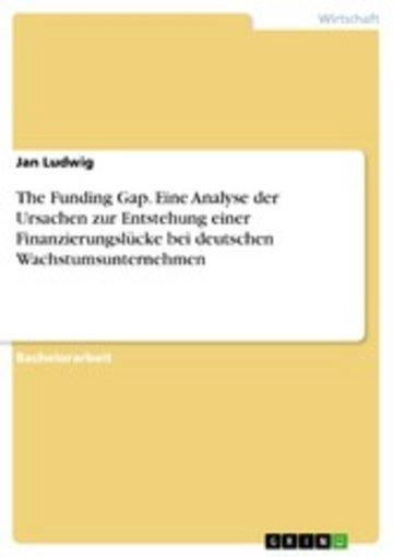 eBook The Funding Gap. Eine Analyse der Ursachen zur Entstehung einer Finanzierungslücke bei deutschen Wachstumsunternehmen Cover