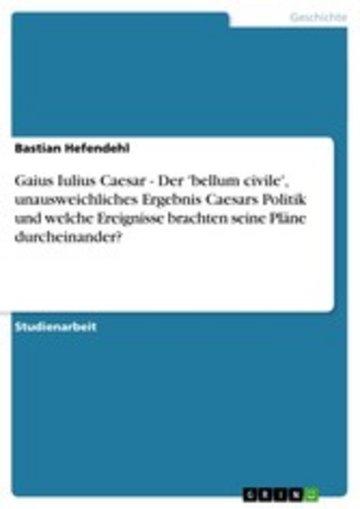 eBook Gaius Iulius Caesar - Der 'bellum civile', unausweichliches Ergebnis Caesars Politik und welche Ereignisse brachten seine Pläne durcheinander? Cover