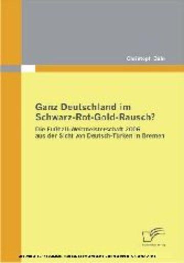 eBook Ganz Deutschland im Schwarz-Rot-Gold-Rausch? Die Fußball-Weltmeisterschaft 2006 aus der Sicht von Deutsch-Türken in Bremen Cover