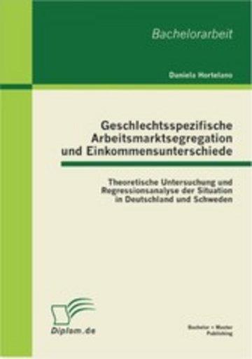 eBook Geschlechtsspezifische Arbeitsmarktsegregation und Einkommensunterschiede: Theoretische Untersuchung und Regressionsanalyse der Situation in Deutschland und Schweden Cover