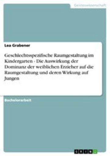 eBook Geschlechtsspezifische Raumgestaltung im Kindergarten - Die Auswirkung der Dominanz der weiblichen Erzieher auf die Raumgestaltung und deren Wirkung auf Jungen Cover
