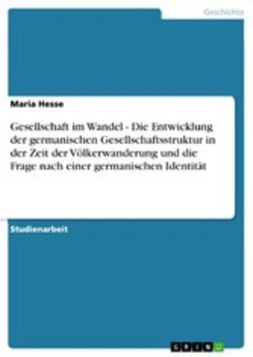 eBook Gesellschaft im Wandel - Die Entwicklung der germanischen Gesellschaftsstruktur in der Zeit der Völkerwanderung und die Frage nach einer germanischen Identität Cover