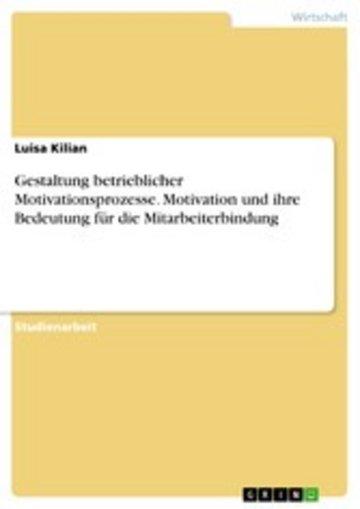 eBook Gestaltung betrieblicher Motivationsprozesse. Motivation und ihre Bedeutung für die Mitarbeiterbindung Cover