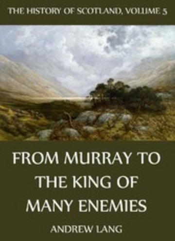 eBook The History Of Scotland - Volume 5: From Murray To The King Of Many Enemies Cover