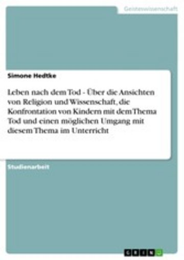 eBook Leben nach dem Tod - Über die Ansichten von Religion und Wissenschaft, die Konfrontation von Kindern mit dem Thema Tod und einen möglichen Umgang mit diesem Thema im Unterricht Cover