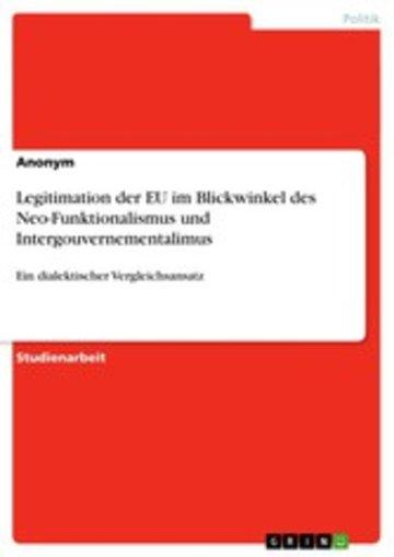 eBook Legitimation der EU im Blickwinkel des Neo-Funktionalismus und Intergouvernementalimus Cover