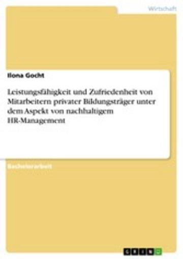 eBook Leistungsfähigkeit und Zufriedenheit von Mitarbeitern privater Bildungsträger unter dem Aspekt von nachhaltigem HR-Management Cover