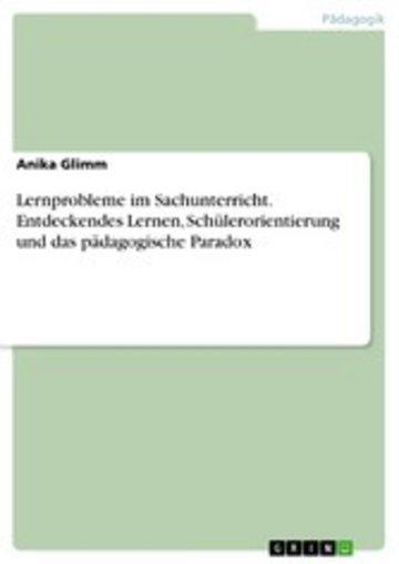 eBook Lernprobleme im Sachunterricht. Entdeckendes Lernen, Schülerorientierung und das pädagogische Paradox Cover