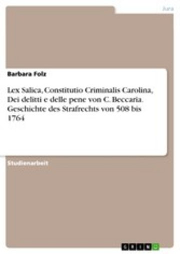 eBook Lex Salica, Constitutio Criminalis Carolina, Dei delitti e delle pene von C. Beccaria. Geschichte des Strafrechts von 508 bis 1764 Cover