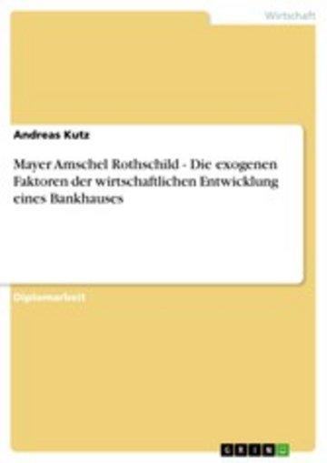eBook Mayer Amschel Rothschild - Die exogenen Faktoren der wirtschaftlichen Entwicklung eines Bankhauses Cover