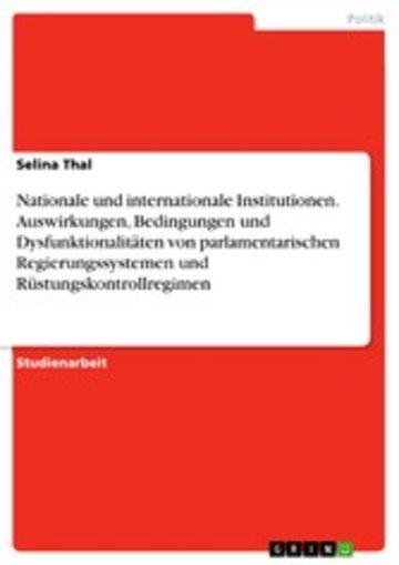 eBook Nationale und internationale Institutionen. Auswirkungen, Bedingungen und Dysfunktionalitäten von parlamentarischen Regierungssystemen und Rüstungskontrollregimen Cover