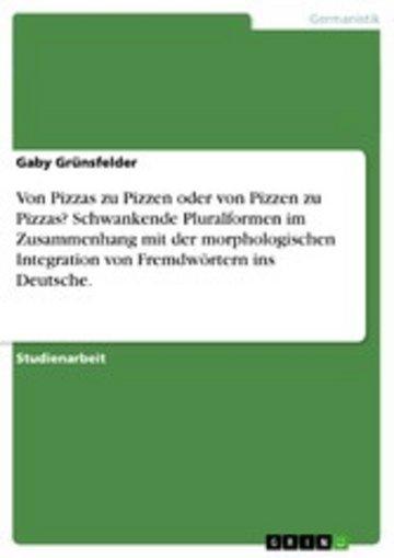 eBook Von Pizzas zu Pizzen oder von Pizzen zu Pizzas? Schwankende Pluralformen im Zusammenhang mit der morphologischen Integration von Fremdwörtern ins Deutsche. Cover