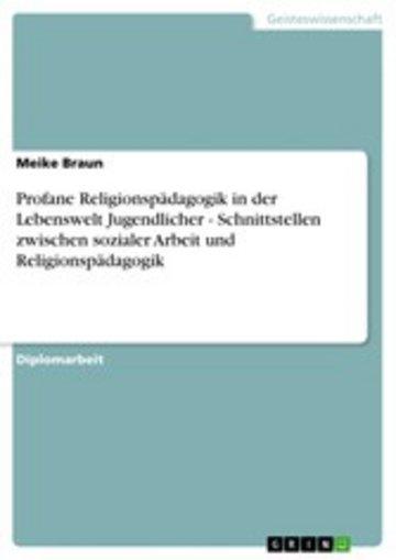 eBook Profane Religionspädagogik in der Lebenswelt Jugendlicher - Schnittstellen zwischen sozialer Arbeit und Religionspädagogik Cover