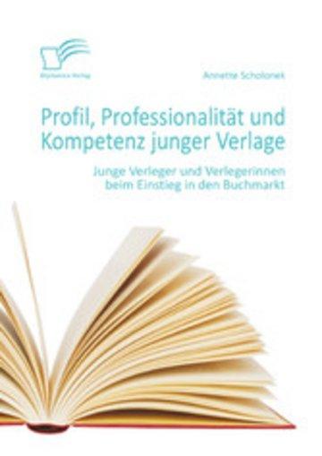eBook Profil, Professionalität und Kompetenz junger Verlage: Junge Verleger und Verlegerinnen beim Einstieg in den Buchmarkt Cover