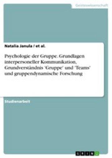 eBook Psychologie der Gruppe. Grundlagen interpersoneller Kommunikation, Grundverständnis 'Gruppe' und 'Teams' und gruppendynamische Forschung Cover