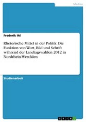 eBook Rhetorische Mittel in der Politik. Die Funktion von Wort, Bild und Schrift während der Landtagswahlen 2012 in Nordrhein-Westfalen Cover