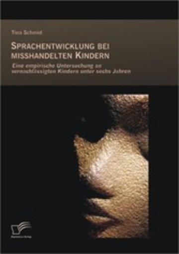 eBook Sprachentwicklung bei misshandelten Kindern: Eine empirische Untersuchung an vernachlässigten Kindern unter sechs Jahren Cover