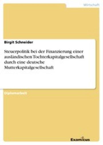 eBook Steuerpolitik bei der Finanzierung einer ausländischen Tochterkapitalgesellschaft durch eine deutsche Mutterkapitalgesellschaft Cover