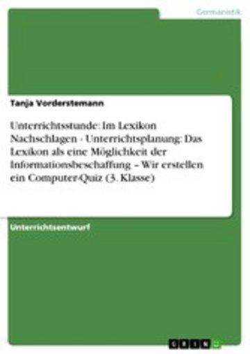 eBook Unterrichtsstunde: Im Lexikon Nachschlagen - Unterrichtsplanung: Das Lexikon als eine Möglichkeit der Informationsbeschaffung - Wir erstellen ein Computer-Quiz (3. Klasse) Cover