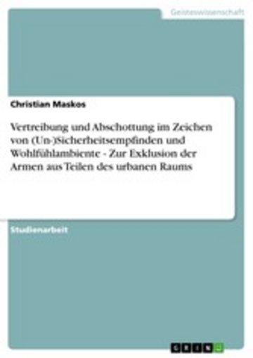 eBook Vertreibung und Abschottung im Zeichen von (Un-)Sicherheitsempfinden und Wohlfühlambiente - Zur Exklusion der Armen aus Teilen des urbanen Raums Cover