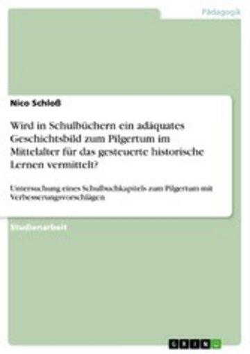 eBook Wird in Schulbüchern ein adäquates Geschichtsbild zum Pilgertum im Mittelalter für das gesteuerte historische Lernen vermittelt? Cover