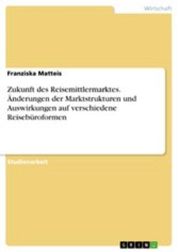 eBook Zukunft des Reisemittlermarktes. Änderungen der Marktstrukturen und Auswirkungen auf verschiedene Reisebüroformen Cover