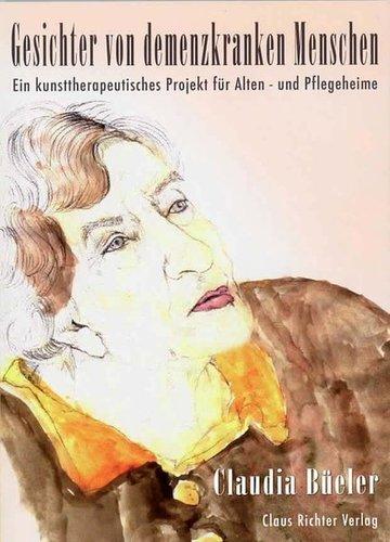 Gesichter von demenzkranken Menschen. Ein kunsttherapeutisches Projekt für Alten- und Pflegeheime