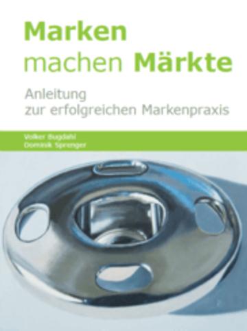 Marken machen Märkte: Anleitung zur erfolgreichen Markenpraxis